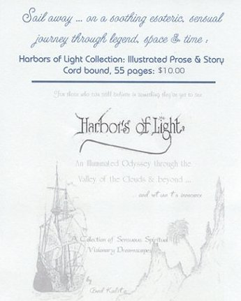 Sail away ... on a soothing esoteric, sensual journey through legend, space and time. The Harbors of Light Collection: Illustrated Prose and Story. For those who can still believe in something they've yet to see. An illuminated odyssey through the Valley of the Clouds and beyond ... and return to innocence. Collection of spirited visionary dreamscapes by Brad Kalita.
